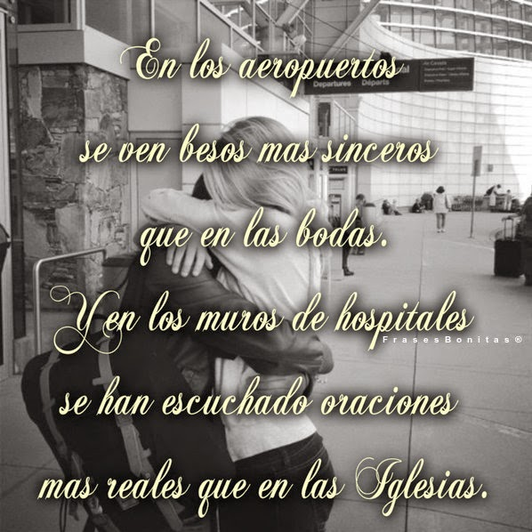 En los aeropuertos se ven besos mas sinceros que en las bodas. Y en los muros de hospitales se han escuchado oraciones mas reales que en las Iglesias.