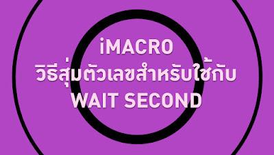 วิธีสุ่มตัวเลขวินาทีสำหรับคำสั่ง WAIT SECOND ในไอมาโคร