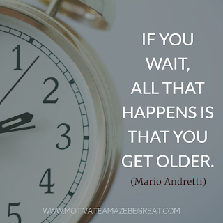 "Featured image of the article ""37 Inspirational Quotes About Life"": 11. ""If you wait, all that happens is that you get older."" - Mario Andretti"