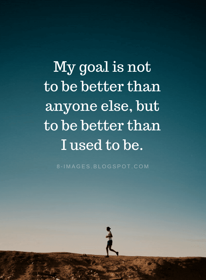 My Goal Is Not To Be Better Than Anyone Else But To Be Better Than