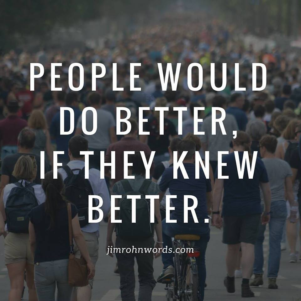 People would do better, if they knew better. Jim Rohn Words