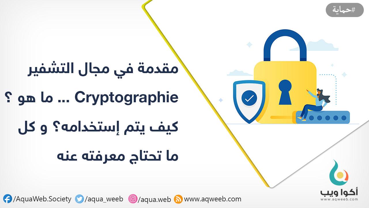 مقدمة في مجال التشفير Cryptographie ... ما هو ؟ كيف يتم إستخدامه؟ و كل ما تحتاج معرفته عنه مبدئيا