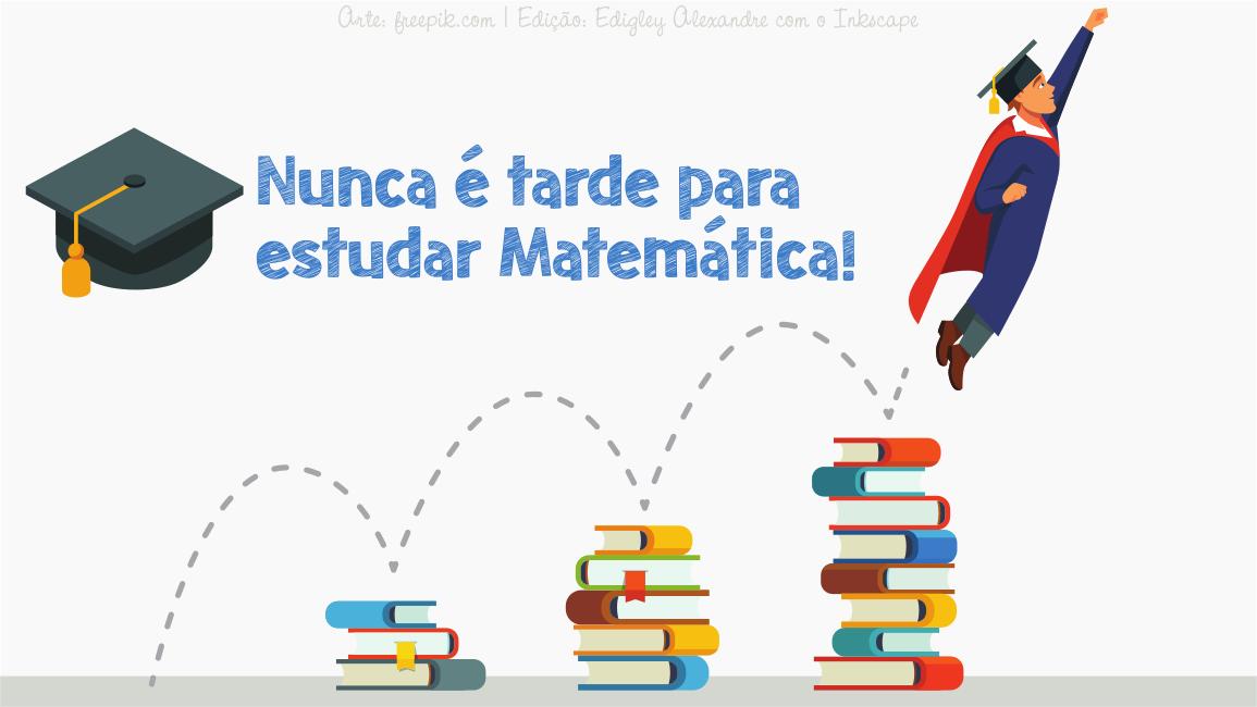 Nunca é tarde para estudar Matemática! Sua idade é apenas um número!