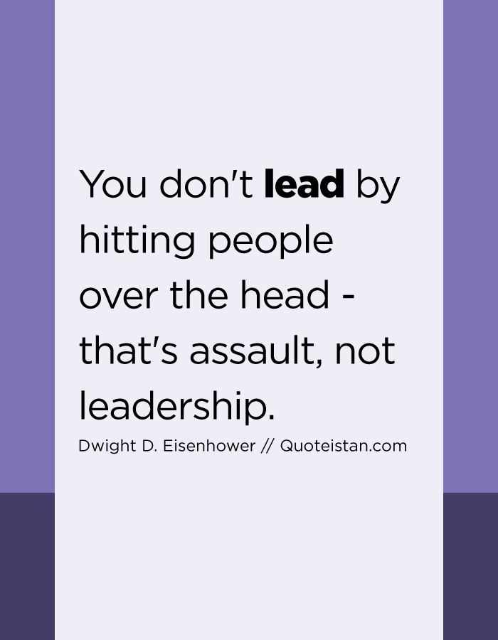 You don't lead by hitting people over the head - that's assault, not leadership.