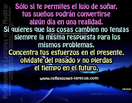Sólo si te permites el lujo de soñar, tus sueños podrán convertirse algún día en una realidad. Si quieres que las cosas cambien no tengas siempre la misma respuesta para los mismos problemas. Concentra tus esfuerzos en el presente, olvídate del pasado y no pierdas el tiempo en el futuro.