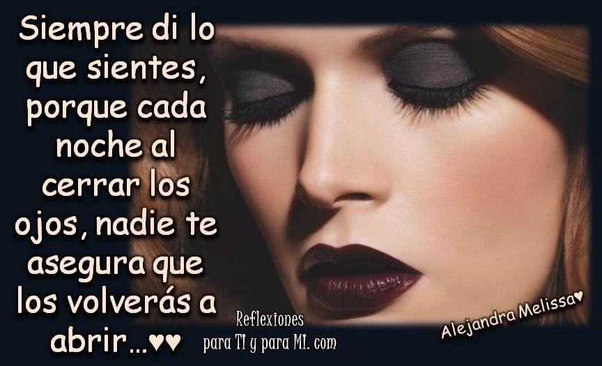 Siempre di lo que sientes, porque cada noche al cerrar los ojos, nadie te asegura que los volverás a abrir...