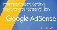 Mempercepat Loading Blog yang Terpasang Iklan Google Adsense