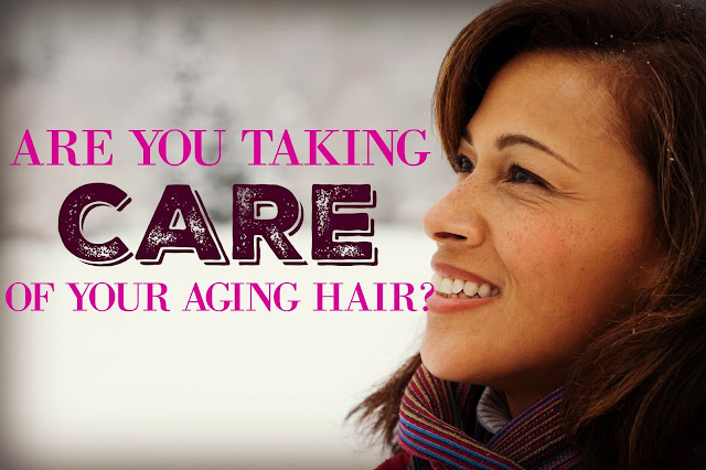 ARE YOU TAKING CARE OF YOUR AGING HAIR?