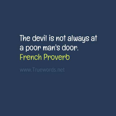 The devil is not always at a poor man's door.
