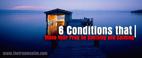 6 Conditions that Make Your Pray be Soothing and Calming