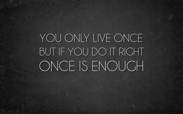 Bạn chỉ sống một lần, nhưng nếu sống đẹp thì một lần cũng là đủ