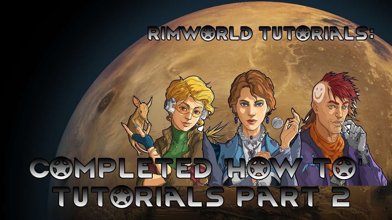 RimWorld Tutorials - Completed 'How To' Tutorials Part 2 ~ All new