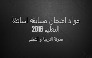 مواد امتحان مسابقة اساتذة التعليم 2016