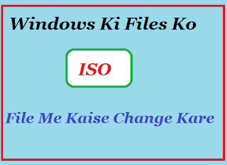 Windows-Ki-Files-Ko-Iso-File-Me-Kaise-Change-Kare