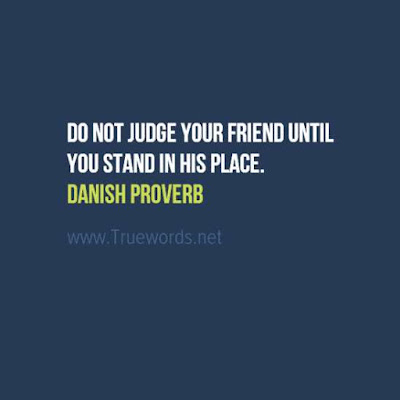 Do not judge your friend until you stand in his place