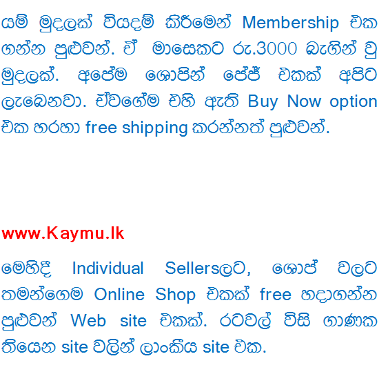Support to upaṭā income by selling items on the Internet's Web sites  www.ikman.lk website At the moment Sri Lanka had a lot of Q web site is Ikman.lk say. So does this As a free member you can crash your free ad. Also free membership can add YouTube to put pratamāṇaya limited. Membership can take spending some money. The sum of each month Rs.3000. We got one of our own śopin Page. And it is through the free shipping Buy Now option open.   www.Kaymu.lk The Individual Sellers FSC, śop own Online Shop for a free Web site can make one. Twenty countries have site lines from one site in Sri Lanka. Membership is completely free will. But I want to give them a commission every vikuṇumakinma. They've Shipping shirt. We can do something holding a courier service. We can choose to pay the same cost us or the customer.   By one of our own website Own Web site / Blog site can do to make ourselves List items Sell. This is a bit of work. What should pragasiddha Trashing our Website, Ad Put want, Shipping Methord have to make, the trust must make, a lot of things. But the advantage is, without a middleman because it can give the best Price.   Facebook Page, by This too is very praesiddha kravamayak. Shop as it is used to make a Page FaceBook Fan. Easy to go to the people rather than people-preserved Website. But have a few other problems. Now FaceBook goods directly from sellers may even have a FaceBook Applications. But Price is a bit too much.  Via Facebook Sale Groups Now this is one type of Facebook came GROUPS Shortly before. We can directly karaminma priced goods vikuṇanannaṭa. Sell ​​when the item together Group, needed for such other Group A Post Post since only one place can give you the convenience of Facebook.   HitAd.lk You know what it is. Sunday times that you meet a lot of conniving with the two big magazine. This is Wijeya News Papers from that. So now you have a need anything (ads) free of charge through an extensive one published cheer HitAd Website .. And your ad is a top seller ad if  • Every Wednesday from 4 HitAd top sellers page on paper (Dailymirror, Daily FT, CJAmaratunga today) to publish your ad in one. • ad than 2 weeks your top search results is included in the Armed. Korma Rs. 490 is a kind of guys who are supposed to die. I think the job is very quick and easy because you can make everything online.