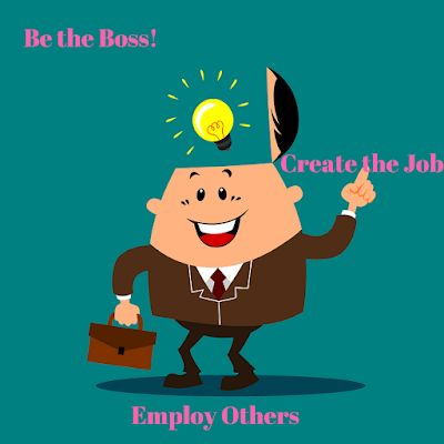 Be the Boss! Create the Job. Employ Others
