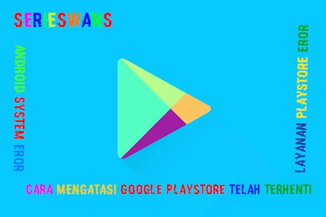 Tips Mengatasi Layanan Google Playstore Telah berhenti di Android
