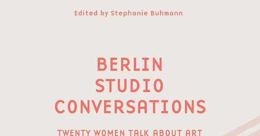 Berlin Studio Conversations – Twenty Women Talk About Art