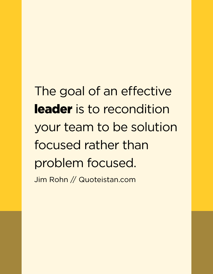 The goal of an effective leader is to recondition your team to be solution focused rather than problem focused.