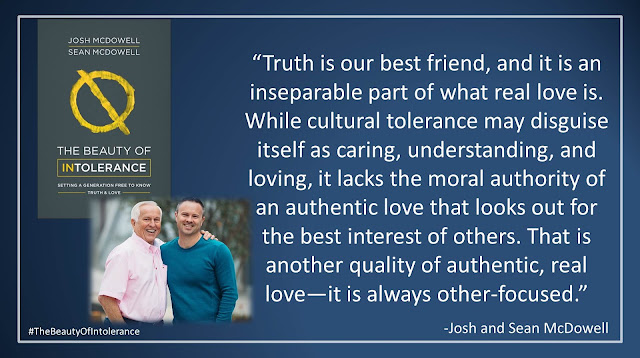 "Quote from ""The Beauty of Intolerance: Setting A Generation Free to Know Truth and Love"" by Josh McDowell and Sean McDowell: ""Truth is our best friend, and it is an inseparable part of what real love is. While cultural tolerance may disguise itself as caring, understanding, and loving, it lacks the moral authority of an authentic love that looks out for the best interest of others. That is another quality of authentic, real love—it is always other-focused."" #TheBeautyofIntolerance #Culture #Truth #Love #Politics #Christianity #Bible"
