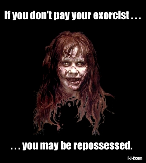 If you don't pay your exorcist... you may be repossessed