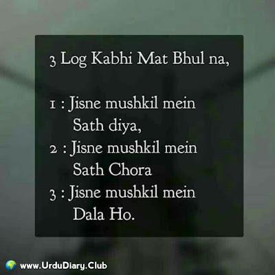 3 log kabhi mat bhul na,  1- Jisne mushkil mein sath diya  2- Jisne mushkil mein sath chora  3- Jisne mushkil mein dala ho