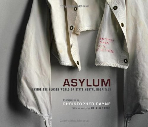 Asylum  Inside the Closed World of State Mental Hospitalsby Christopher Payne and Oliver Sacks