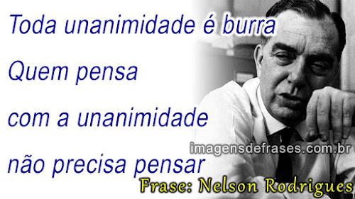 Frases Nelson Rodrigues: Toda unanimidade é burra. Quem pensa com a unanimidade não precisa pensar