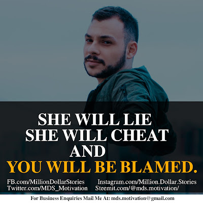 SHE WILL LIE SHE WILL CHEAT AND YOU WILL BE BLAMED.