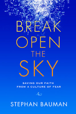 Break Open the Sky: Saving Our Faith from a Culture of Fear. Stephan Bauman