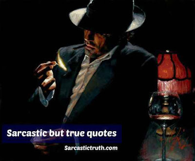 Best Sarcastic but true quotes