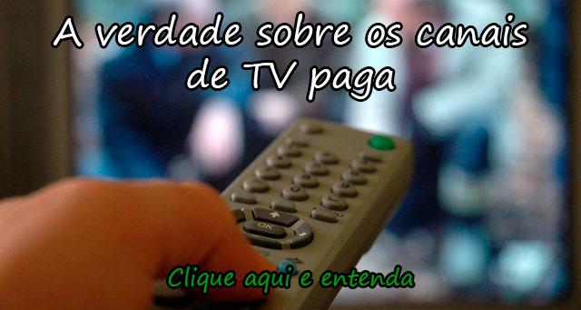A VERDADE SOBRE OS CANAIS DE TV PAGA