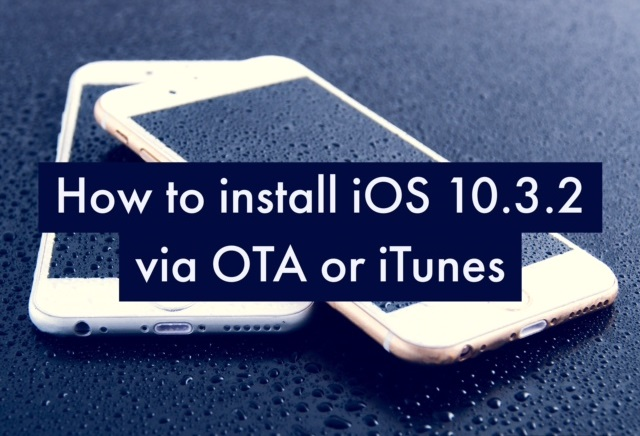 Here's how to install iOS 10.3.2 firmware on iPhone, iPad and iPod touch via iTunes and through OTA(Over The Air) software update