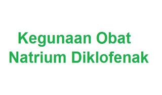 kegunaan obat natrium diklofenak : manfaat, indikasi, dosis