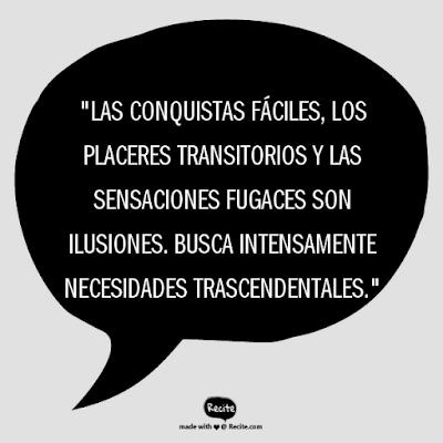 """""""Las conquistas fáciles, los placeres transitorios y las sensaciones fugaces son ilusiones. Busca intensamente necesidades trascendentales."""""""