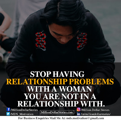 STOP HAVING RELATIONSHIP PROBLEMS WITH A WOMAN YOU ARE NOT IN A RELATIONSHIP WITH.