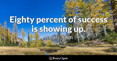 """80 percent of success is showing up."" - Woody Allen"