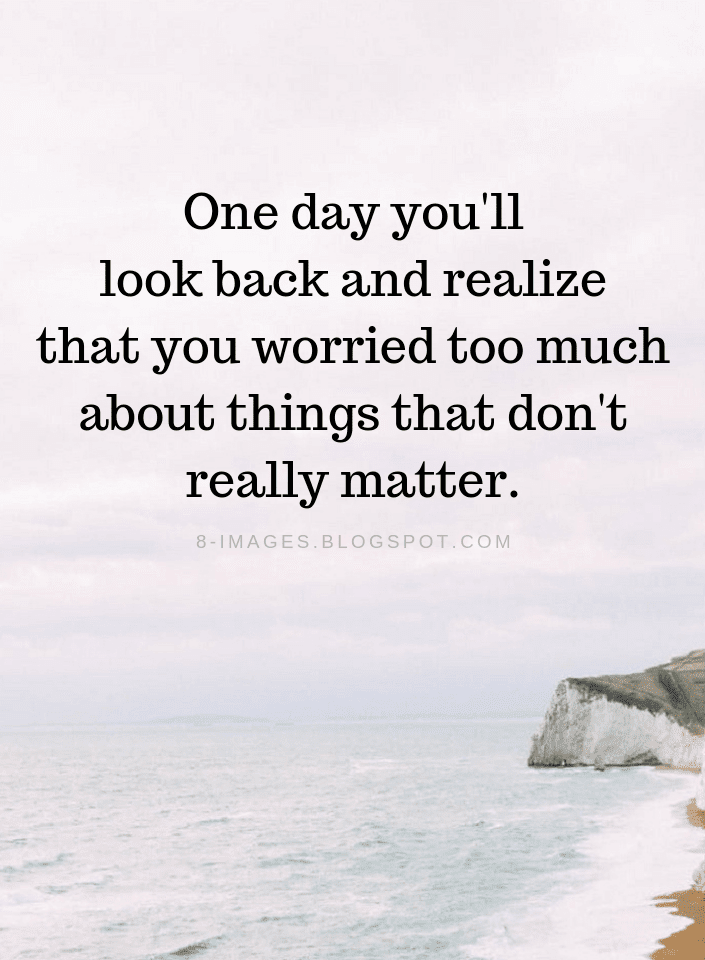 Dont Worry Quotes One Day Youll Look Back And Realize That You