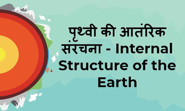 पृथ्वी की आतंरिक संरचना - Internal Structure of the Earth