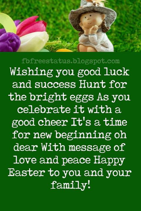 Easter Messages, Wishing you good luck and success Hunt for the bright eggs As you celebrate it with a good cheer It's a time for new beginning oh dear With message of love and peace Happy Easter to you and your family!