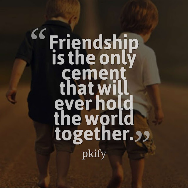 Friendship Is the Only Cement That Will Ever Hold the World Together Friendship Quotes