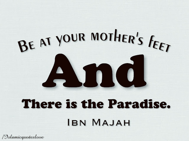 Be at your Mother's feet & there is the Paradise. Ibn Majah