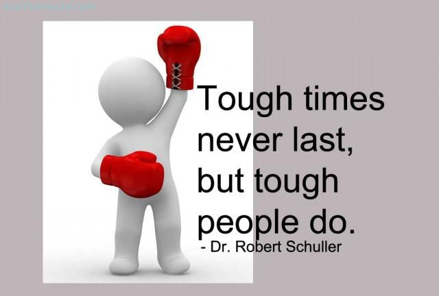 """Tough times don't last, tough people do."""