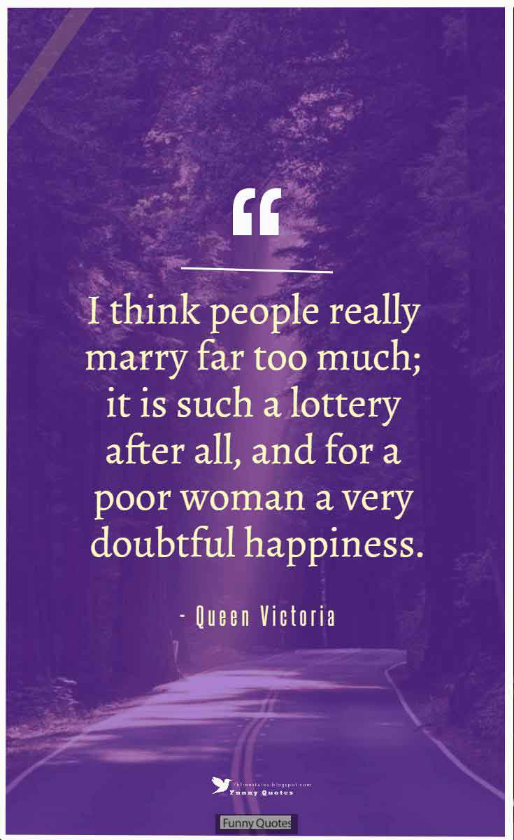 """I think people really marry far too much; it is such a lottery after all, and for a poor woman a very doubtful happiness."" ― Queen Victoria"