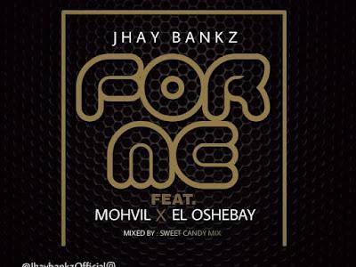 DOWNLOAD MP3: Jhay Bankz Ft. Mohvil X El Oshebay- For Me