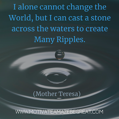 "Quotes About Change To Improve Your Life: ""I alone cannot change the world, but I can cast a stone across the waters to create many ripples."" ― Mother Teresa"