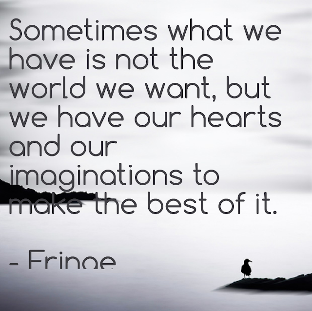 Sometimes what we have is not the worldwe want, but we have our hearts and our imaginations to make the best of it. - Fringe