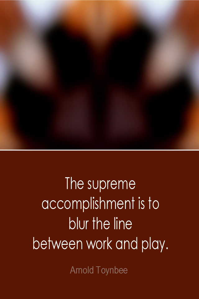 visual quote - image quotation: The supreme accomplishment is to blur the line between work and play. - Arnold Toynbee