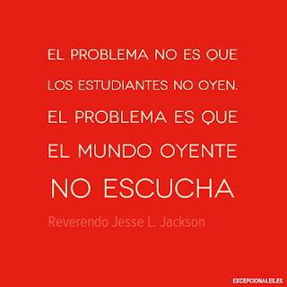 El problema no es que los estudiantes no oyen. El problema es que el mundo oyente no escucha (Reverendo Jesse L. Jackson)